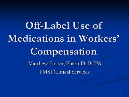 1 Off-Label Use of Medications in Workers Compensation Matthew Foster, PharmD, BCPS PMSI Clinical Services.
