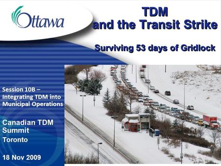 Session 10B – Integrating TDM into Municipal Operations Canadian TDM Summit Toronto 18 Nov 2009 TDM and the Transit Strike Surviving 53 days of Gridlock.