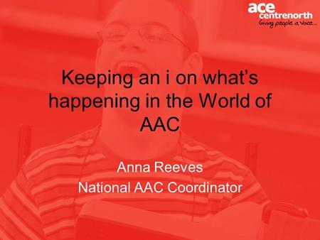 Keeping an i on whats happening in the World of AAC Anna Reeves National AAC Coordinator.