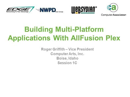 Building Multi-Platform Applications With AllFusion Plex Roger Griffith – Vice President Computer Arts, Inc. Boise, Idaho Session 1C.