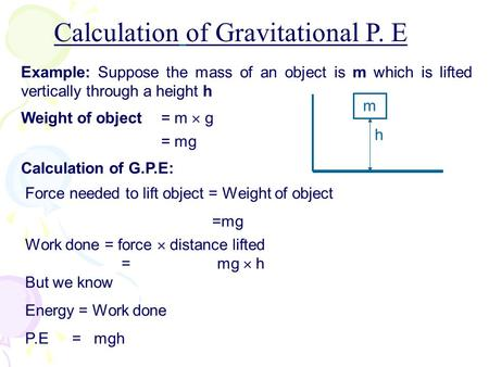 Example: Suppose the mass of an object is m which is lifted vertically through a height h Calculation of G.P.E: Weight of object= m g = mg Force needed.