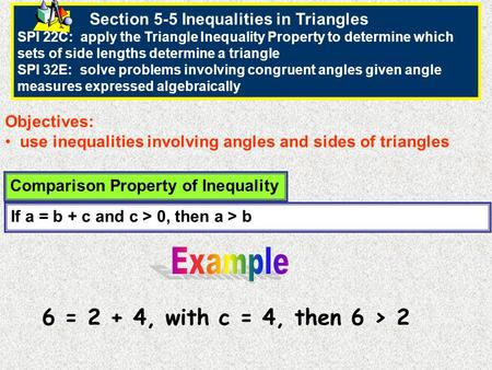Section 5-5 Inequalities in Triangles SPI 22C: apply the Triangle Inequality Property to determine which sets of side lengths determine a triangle SPI.