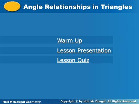 Holt McDougal Geometry Angle Relationships in Triangles Holt Geometry Warm Up Warm Up Lesson Presentation Lesson Presentation Lesson Quiz Lesson Quiz Holt.