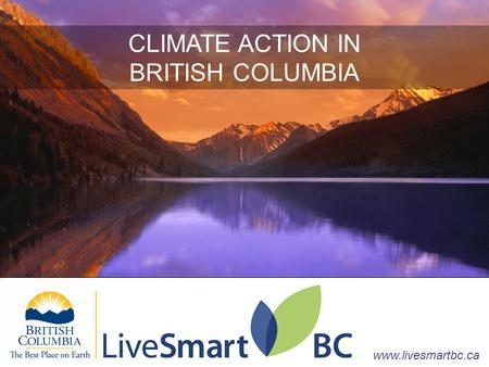 CLIMATE ACTION IN BRITISH COLUMBIA www.livesmartbc.ca CLIMATE ACTION IN BRITISH COLUMBIA www.livesmartbc.ca.