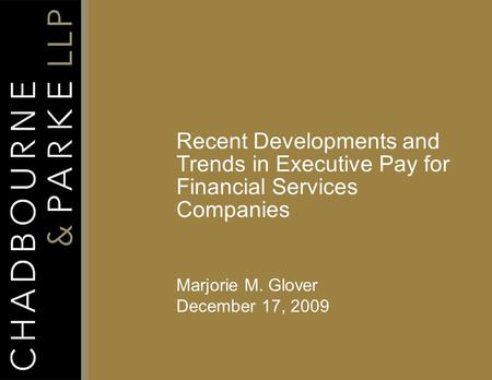 Recent Developments and Trends in Executive Pay for Financial Services Companies Marjorie M. Glover December 17, 2009.
