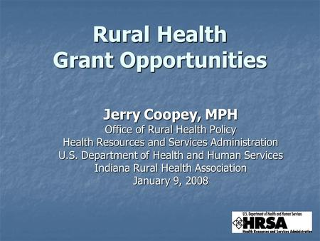 Rural Health Grant Opportunities Jerry Coopey, MPH Office of Rural Health Policy Health Resources and Services Administration U.S. Department of Health.