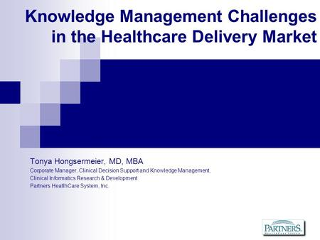 Knowledge Management Challenges in the Healthcare Delivery Market Tonya Hongsermeier, MD, MBA Corporate Manager, Clinical Decision Support and Knowledge.
