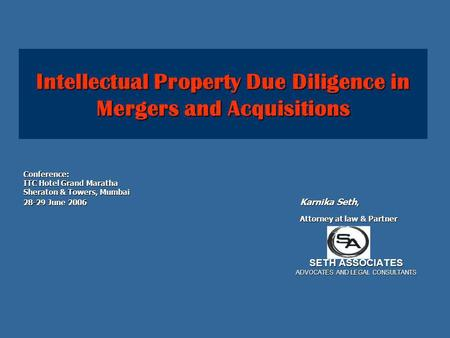 Intellectual Property Due Diligence in Mergers and Acquisitions Conference: ITC Hotel Grand Maratha Sheraton & Towers, Mumbai 28-29 June 2006 Karnika Seth,