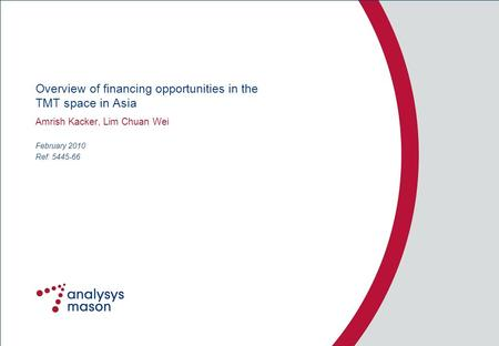 Ref: 5445-66 Overview of financing opportunities in the TMT space in Asia Amrish Kacker, Lim Chuan Wei February 2010.