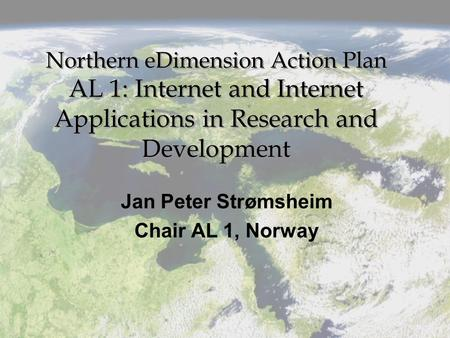 Northern eDimension Action Plan AL 1: Internet and Internet Applications in Research and Development Jan Peter Strømsheim Chair AL 1, Norway.