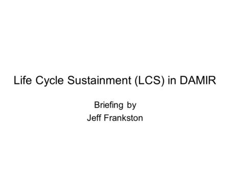 Life Cycle Sustainment (LCS) in DAMIR Briefing by Jeff Frankston.