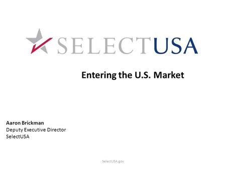 SelectUSA.gov Entering the U.S. Market Aaron Brickman Deputy Executive Director SelectUSA.