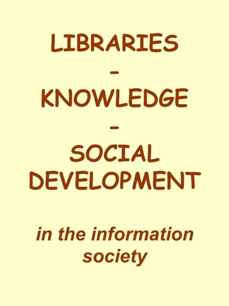 LIBRARIES - KNOWLEDGE - SOCIAL DEVELOPMENT in the information society.