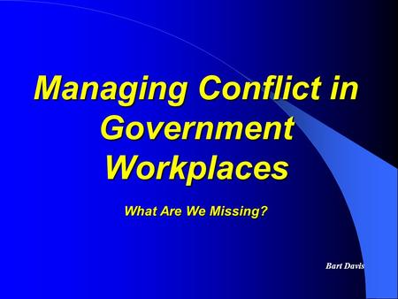 Managing Conflict in Government Workplaces What Are We Missing? Bart Davis.