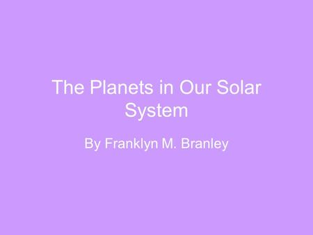 The Planets in Our Solar System By Franklyn M. Branley.