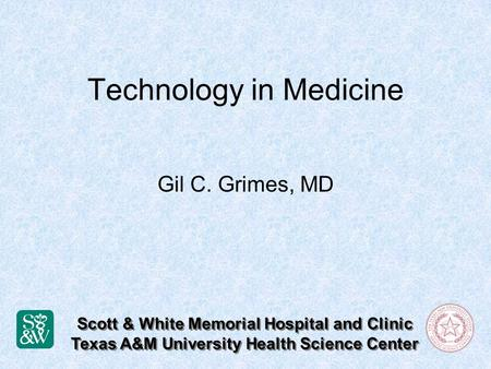 Technology in Medicine Gil C. Grimes, MD Scott & White Memorial Hospital and Clinic Texas A&M University Health Science Center Scott & White Memorial Hospital.