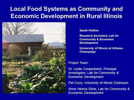 Local Food Systems as Community and Economic Development in Rural Illinois Sarah Hultine Research Assistant, Lab for Community & Economic Development University.