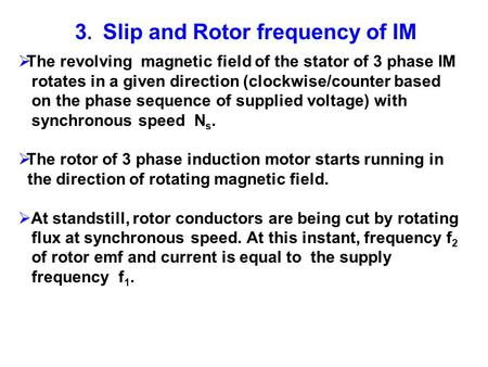 3. Slip and Rotor frequency of IM The revolving magnetic field of the stator of 3 phase IM rotates in a given direction (clockwise/counter based on the.