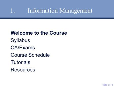 Slide 1 of 6 1. Information Management Welcome to the Course Syllabus CA/Exams Course Schedule Tutorials Resources.