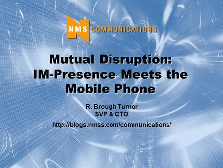 Mutual Disruption: IM-Presence Meets the Mobile Phone R. Brough Turner SVP & CTO