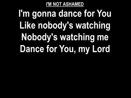 I'M NOT ASHAMED I'm gonna dance for You Like nobody's watching Nobody's watching me Dance for You, my Lord.
