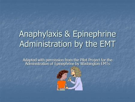 Anaphylaxis & Epinephrine Administration by the EMT Adapted with permission from the Pilot Project for the Administration of Epinephrine by Washington.