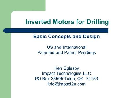 Inverted Motors for Drilling Basic Concepts and Design US and International Patented and Patent Pendings Ken Oglesby Impact Technologies LLC PO Box 35505.