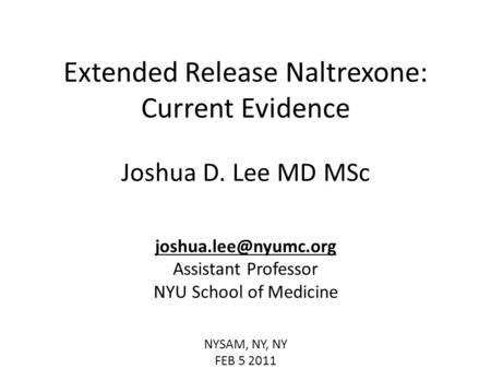 Extended Release Naltrexone: Current Evidence Joshua D. Lee MD MSc Assistant Professor NYU School of Medicine NYSAM, NY, NY FEB 5.
