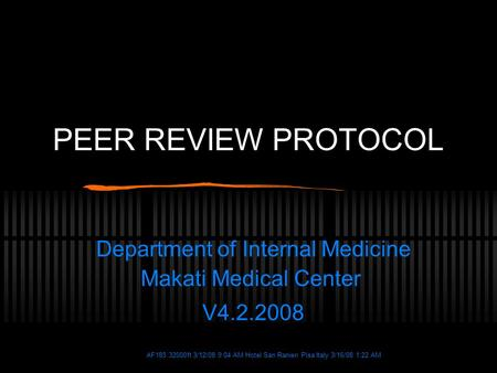 AF185 32000ft 3/12/08 9:04 AM Hotel San Ranieri Pisa Italy 3/16/08 1:22 AM PEER REVIEW PROTOCOL Department of Internal Medicine Makati Medical Center V4.2.2008.