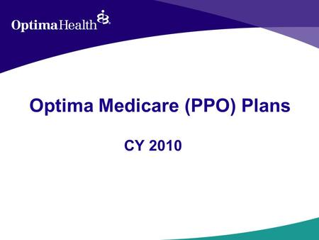 Optima Medicare (PPO) Plans CY 2010. Medicare Medicare is a Federal health insurance program for those age 65 or older or individuals at any age who have.