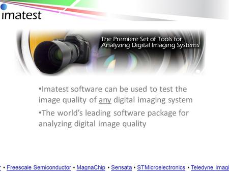 Imatest software can be used to test the image quality of any digital imaging system Customers: Aptina Samsung Cypress Semiconductor OmniVision Foxconn.