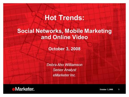 October 3, 20081 Hot Trends: Social Networks, Mobile Marketing and Online Video October 3, 2008 Debra Aho Williamson Senior Analyst eMarketer Inc.