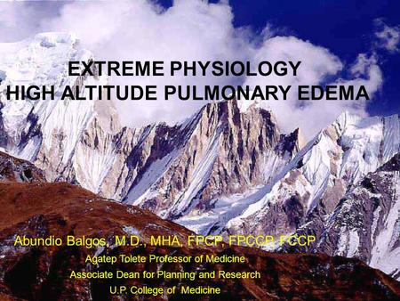 EXTREME PHYSIOLOGY HIGH ALTITUDE PULMONARY EDEMA Abundio Balgos, M.D., MHA, FPCP, FPCCP, FCCP Agatep Tolete Professor of Medicine Associate Dean for Planning.