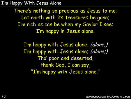 Im Happy With Jesus Alone 1-3 Theres nothing so precious as Jesus to me; Let earth with its treasures be gone; Im rich as can be when my Savior I see;