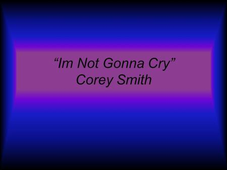 Im Not Gonna Cry Corey Smith Created by: Jason Kovach Kyle Hoehnen Jillian Divis Audrey Roy.