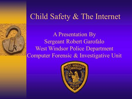 Child Safety & The Internet A Presentation By Sergeant Robert Garofalo West Windsor Police Department Computer Forensic & Investigative Unit.