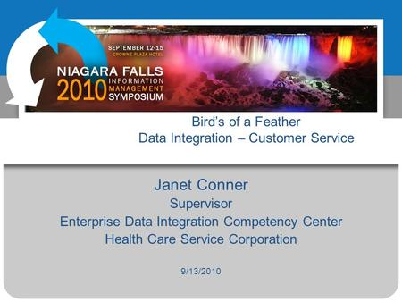 Birds of a Feather Data Integration – Customer Service Janet Conner Supervisor Enterprise Data Integration Competency Center Health Care Service Corporation.