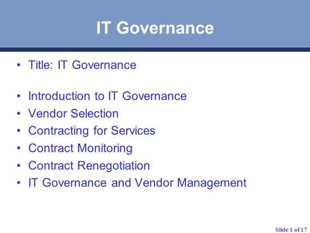 Slide 1 of 17 IT Governance Title: IT Governance Introduction to IT Governance Vendor Selection Contracting for Services Contract Monitoring Contract Renegotiation.
