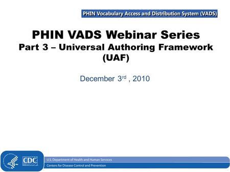 PHIN VADS Webinar Series Part 3 – Universal Authoring Framework (UAF) December 3 rd, 2010.