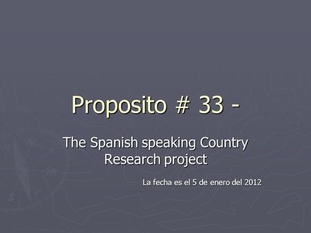 Proposito # 33 - The Spanish speaking Country Research project La fecha es el 5 de enero del 2012.