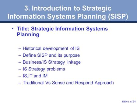 Slide 1 of 24 3. Introduction to Strategic Information Systems Planning (SISP) Title: Strategic Information Systems Planning –Historical development of.
