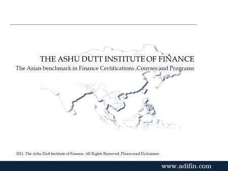 2011. The Ashu Dutt Institute of Finance. All Rights Reserved. Please read Dislcaimer Gvmk,bj. THE ASHU DUTT INSTITUTE OF FINANCE The Asian benchmark in.