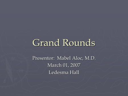 Grand Rounds Presentor: Mabel Aloc, M.D. March 01, 2007 Ledesma Hall.