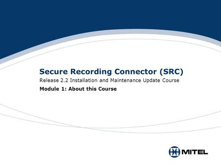 Secure Recording Connector (SRC) Release 2.2 Installation and Maintenance Update Course Module 1: About this Course.
