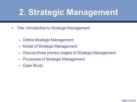 Slide 1 of 24 2. Strategic Management Title: Introduction to Strategic Management –Define Strategic Management –Model of Strategic Management –Discuss.