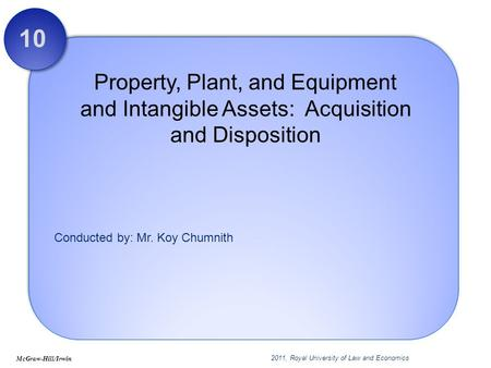 Conducted by: Mr. Koy Chumnith Property, Plant, and Equipment and Intangible Assets: Acquisition and Disposition 10 McGraw-Hill/Irwin 2011, Royal University.
