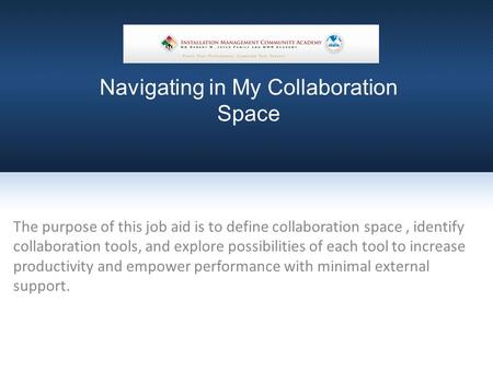 Navigating in My Collaboration Space The purpose of this job aid is to define collaboration space, identify collaboration tools, and explore possibilities.