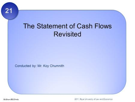 Conducted by: Mr. Koy Chumnith The Statement of Cash Flows Revisited 21 McGraw-Hill/Irwin 2011, Royal University of Law and Economics.
