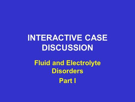 INTERACTIVE CASE DISCUSSION Fluid and Electrolyte Disorders Part I.