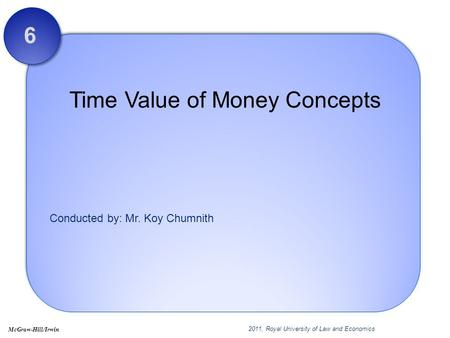 Conducted by: Mr. Koy Chumnith Time Value of Money Concepts 6 2011, Royal University of Law and Economics McGraw-Hill/Irwin.